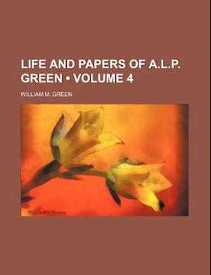 Life and Papers of A.L.P. Green (Volume 4) af William M. Green