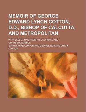 Memoir of George Edward Lynch Cotton, D.D., Bishop of Calcutta, and Metropolitan; With Selections from His Journals and Correspondence af Sophia Anne Cotton