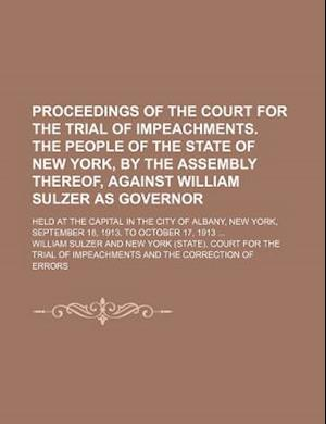 Proceedings of the Court for the Trial of Impeachments. the People of the State of New York, by the Assembly Thereof, Against William Sulzer as Govern af William Sulzer