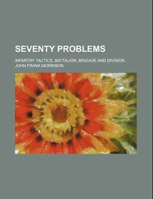 Seventy Problems; Infantry Tactics, Battalion, Brigade and Division af John Frank Morrison