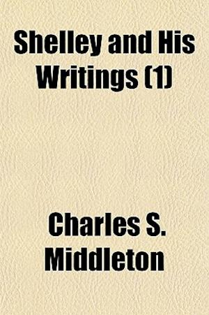 Shelley and His Writings Volume 1 af Charles S. Middleton