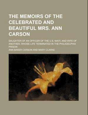 The Memoirs of the Celebrated and Beautiful Mrs. Ann Carson; Daughter of an Officer of the U.S. Navy, and Wife of Another, Whose Life Terminated in th af Ann Baker Carson