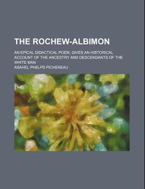The Rochew-Albimon; An Epical Didactical Poem, Gives an Historical Account of the Ancestry and Descendants of the White Man af Asahel Phelps Pichereau