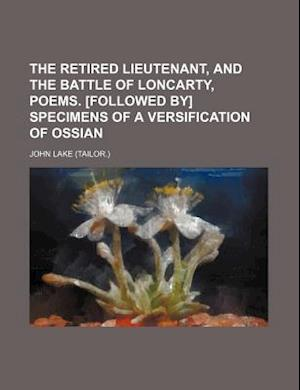 The Retired Lieutenant, and the Battle of Loncarty, Poems. [Followed By] Specimens of a Versification of Ossian af John Lake