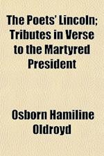 The Poets' Lincoln; Tributes in Verse to the Martyred President af Osborn Hamiline Oldroyd