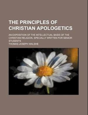 The Principles of Christian Apologetics; An Exposition of the Intellectual Basis of the Christian Religion, Specially Written for Senior Students af Thomas Joseph Walshe