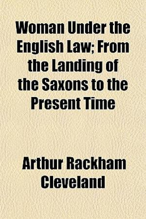 Woman Under the English Law; From the Landing of the Saxons to the Present Time af Arthur Rackham Cleveland
