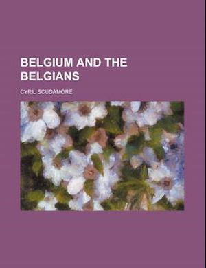 Belgium and the Belgians af Cyril Scudamore