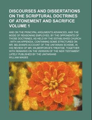 Discourses and Dissertations on the Scriptural Doctrines of Atonement and Sacrifice Volume 1; And on the Principal Arguments Advanced, and the Mode of af William Magee