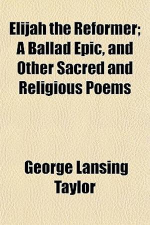 Elijah the Reformer; A Ballad Epic, and Other Sacred and Religious Poems af George Lansing Taylor