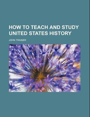 How to Teach and Study United States History af John Trainer