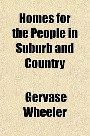 Homes for the People in Suburb and Country; The Villa, the Mansion, and the Cottage, Adapted to American Climate and Wants with Examples Showing How t af Gervase Wheeler