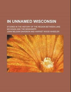 In Unnamed Wisconsin; Studies in the History of the Region Between Lake Michigan and the Mississippi af John Nelson Davidson