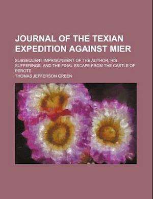 Journal of the Texian Expedition Against Mier; Subsequent Imprisonment of the Author His Sufferings, and the Final Escape from the Castle of Perote af Thomas Jefferson Green