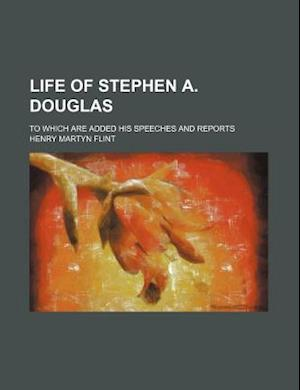 Life of Stephen A. Douglas; To Which Are Added His Speeches and Reports af Henry Martyn Flint