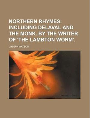 Northern Rhymes; Including Delaval and the Monk. by the Writer of 'The Lambton Worm'. af Joseph Watson