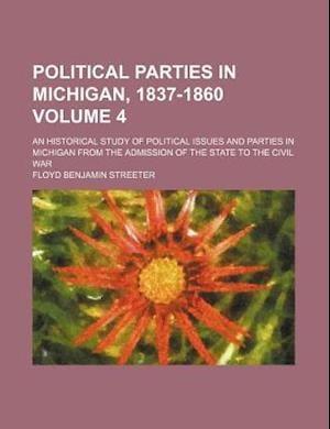 Political Parties in Michigan, 1837-1860; An Historical Study of Political Issues and Parties in Michigan from the Admission of the State to the Civil af Floyd Benjamin Streeter