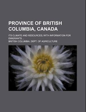 Province of British Columbia, Canada; Its Climate and Resources with Information for Emigrants af British Columbia Dept of Agriculture