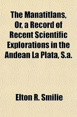 The Manatitlans, Or, a Record of Recent Scientific Explorations in the Andean La Plata, S.A. af Elton R. Smilie