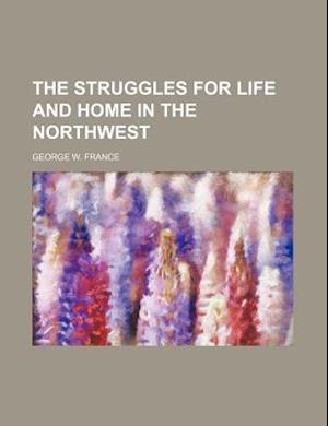 The Struggles for Life and Home in the Northwest af George W. France