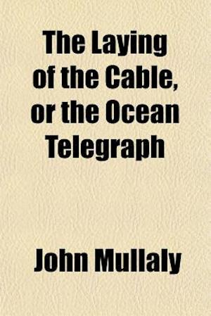 The Laying of the Cable, or the Ocean Telegraph af John Mullaly