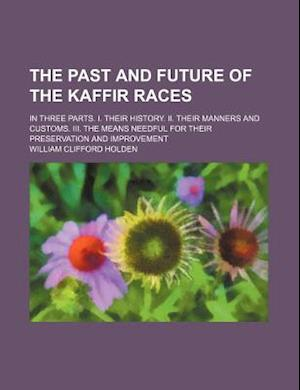 The Past and Future of the Kaffir Races; In Three Parts. I. Their History. II. Their Manners and Customs. III. the Means Needful for Their Preservatio af William Clifford Holden
