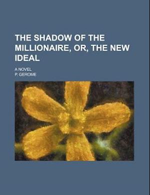The Shadow of the Millionaire, Or, the New Ideal; A Novel af P. Gerome