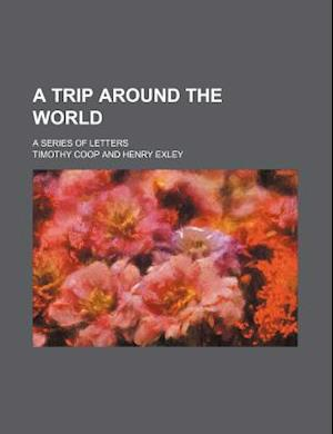 A Trip Around the World; A Series of Letters af Timothy Coop