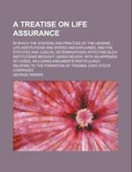 A   Treatise on Life Assurance; In Which the Systems and Practice of the Leading Life Institutions Are Stated and Explained, and the Statutes and Judi af George Farren