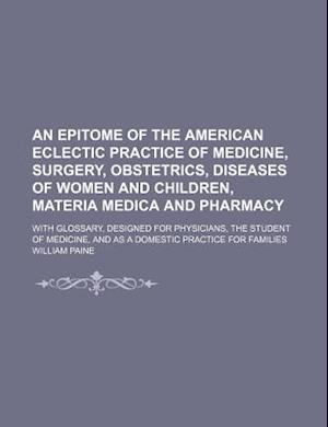 An  Epitome of the American Eclectic Practice of Medicine, Surgery, Obstetrics, Diseases of Women and Children, Materia Medica and Pharmacy; With Glos af William Paine