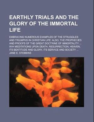 Earthly Trials and the Glory of the Immortal Life; Embracing Numerous Examples of the Struggles and Triumphs in Christian Life Also, the Prophecies an af Jane E. Stebbins, Unknown Author