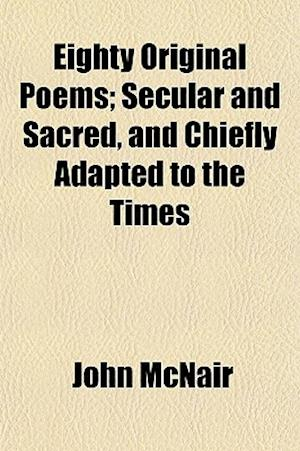 Eighty Original Poems; Secular and Sacred, and Chiefly Adapted to the Times af John Mcnair