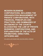 Modern Business Corporations, Including the Organization and Management of Private Corporations, with Financial Principles and Practices, and Summarie af William Allen Wood