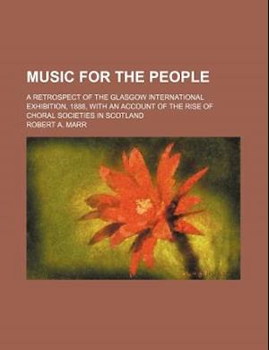 Music for the People; A Retrospect of the Glasgow International Exhibition, 1888, with an Account of the Rise of Choral Societies in Scotland af Robert A. Marr
