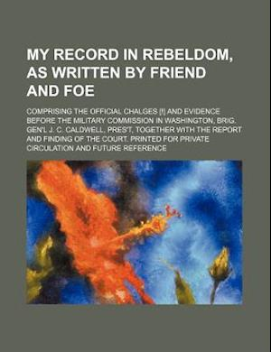 My Record in Rebeldom, as Written by Friend and Foe; Comprising the Official Chalges [!] and Evidence Before the Military Commission in Washington, Br af Books Group, James M. Sanderson