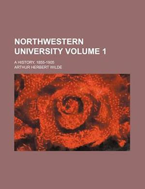 Northwestern University; A History, 1855-1905 Volume 1 af Arthur Herbert Wilde