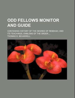 Odd Fellows Monitor and Guide; Containing History of the Degree of Rebekah, and Its Teachings, Emblems of the Order af Thomas G. Beharrell