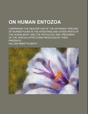 On Human Entozoa; Comprising the Description of the Different Species of Worms Found in the Intestines and Other Parts of the Human Body, and the Path af William Abbotts Smith