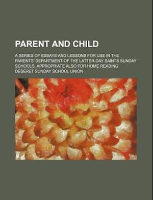 Parent and Child; A Series of Essays and Lessons for Use in the Parents' Department of the Latter-Day Saints Sunday Schools. Appropriate Also for Home af Deseret Sunday School Union
