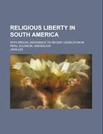 Religious Liberty in South America; With Special Reference to Recent Legislation in Peru, Ecuador, and Bolivia
