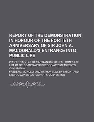 Report of the Demonstration in Honour of the Fortieth Anniversary of Sir John A. MacDonald's Entrance Into Public Life; Proceedings at Toronto and Mon af Frederic Nicholls