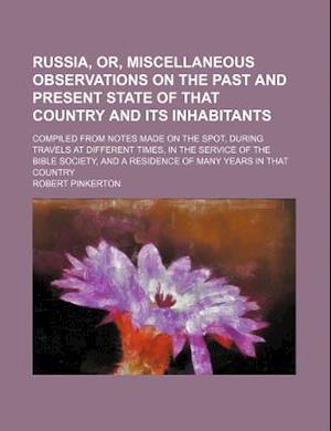 Russia, Or, Miscellaneous Observations on the Past and Present State of That Country and Its Inhabitants; Compiled from Notes Made on the Spot, During af Robert Pinkerton