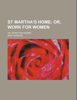 St Martha's Home; Or, Work for Women. Or, Work for Women af Emily Bowles
