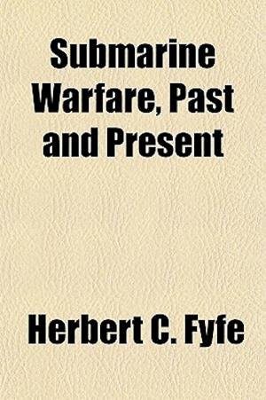 Submarine Warfare, Past and Present af Herbert C. Fyfe