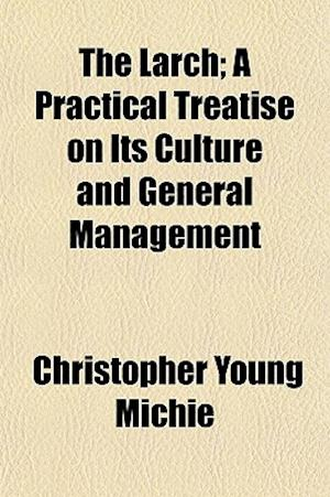 The Larch; A Practical Treatise on Its Culture and General Management af Christopher Young Michie