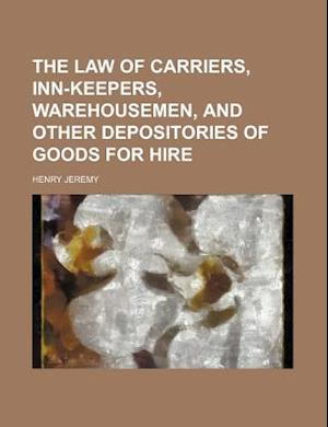 The Law of Carriers, Inn-Keepers, Warehousemen, and Other Depositories of Goods for Hire af Henry Jeremy