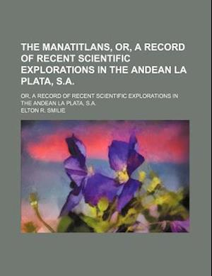 The Manatitlans, Or, a Record of Recent Scientific Explorations in the Andean La Plata, S.A.; Or, a Record of Recent Scientific Explorations in the An af Elton R. Smilie