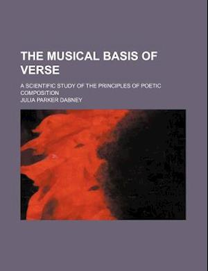The Musical Basis of Verse; A Scientific Study of the Principles of Poetic Composition af Julia Parker Dabney