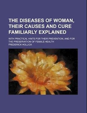 The Diseases of Woman, Their Causes and Cure Familiarly Explained; With Practical Hints for Their Prevention, and for the Preservation of Female Healt af Frederick Hollick