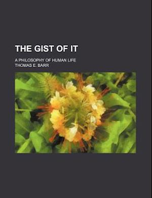 The Gist of It; A Philosophy of Human Life af Thomas E. Barr